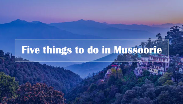 Five things to do in Mussoorie